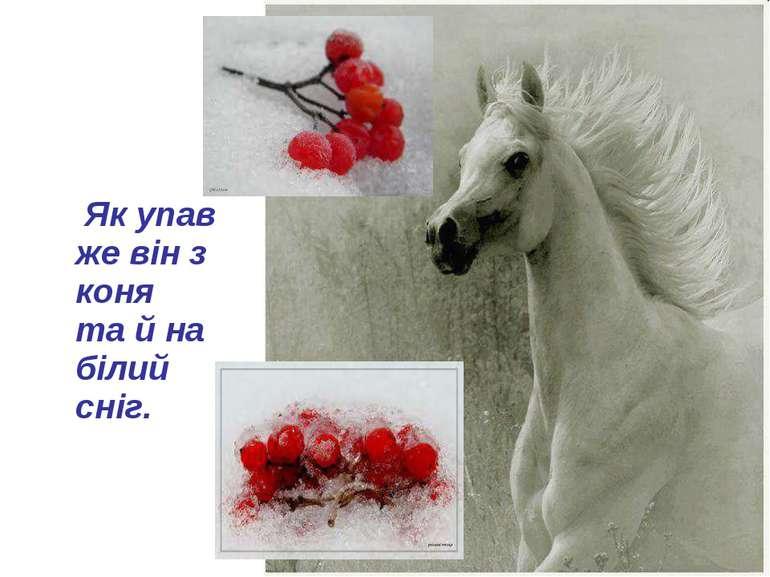 Як упав же він з коня та й на білий сніг.