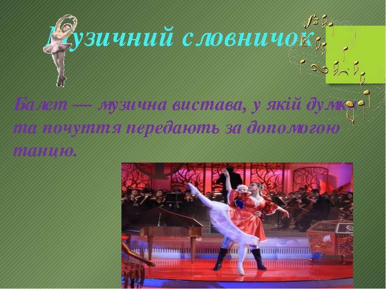 Музичний словничок Балет — музична вистава, у якій думки та почуття передають...