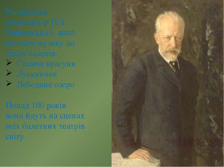 Російський композитор П. І. Чайковський, який написав музику до трьох балетів...