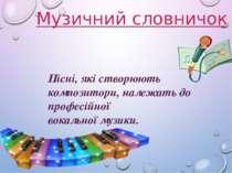 Музичний словничок Пісні, які створюють композитори, належать до професійної ...