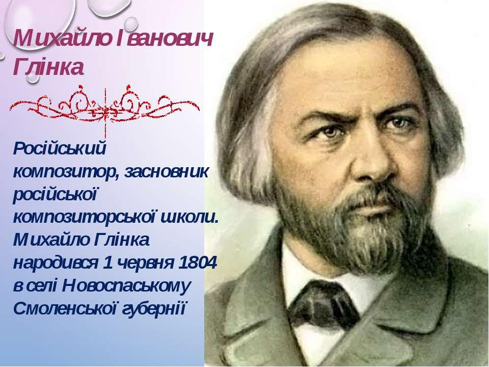 Михайло Іванович Глінка Російський композитор, засновник російської композито...