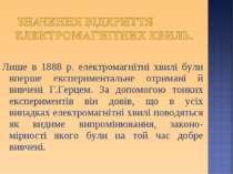 Лише в 1888 р. електромагнітні хвилі були вперше експериментальне отримані й ...