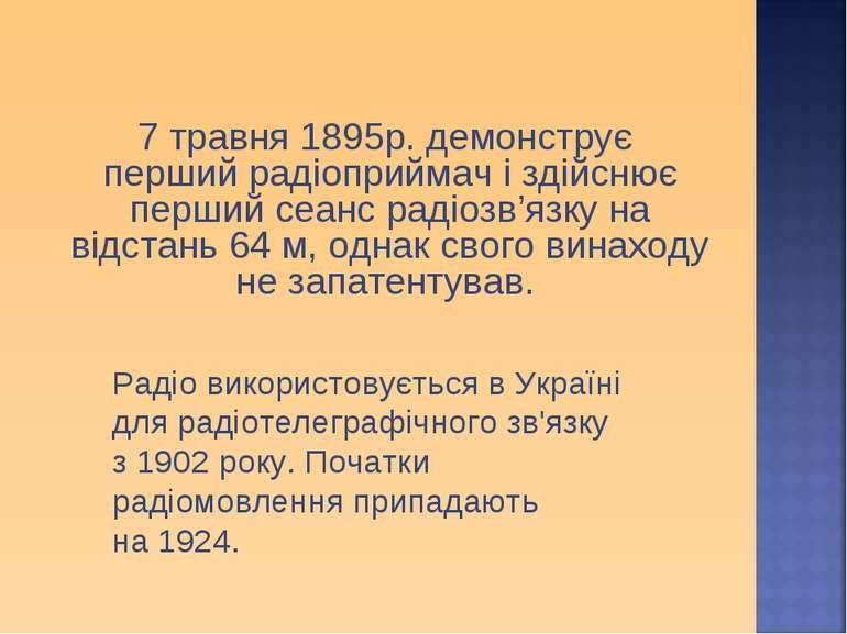 7 травня 1895р. демонструє перший радіоприймач і здійснює перший сеанс радіоз...