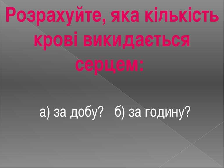 Розрахуйте, яка кількість крові викидається серцем: а) за добу? б) за годину?
