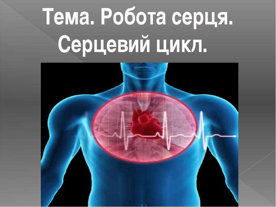 Тема. Робота серця. Серцевий цикл.