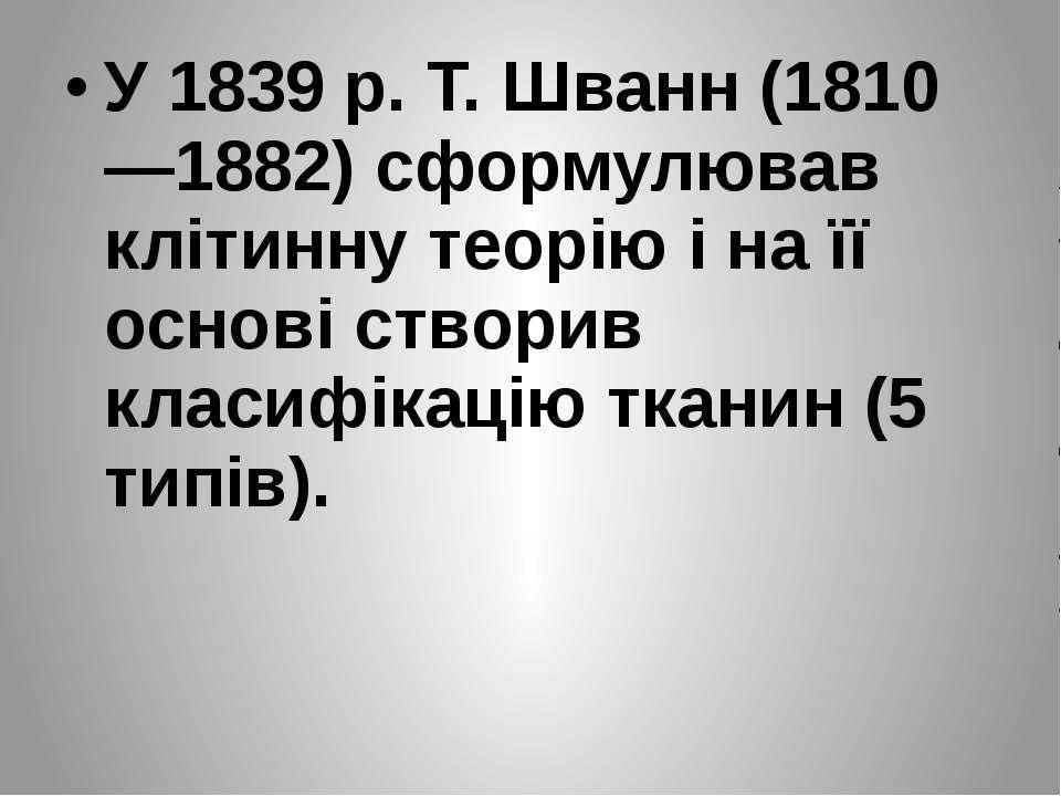 У 1839 p. T. Шванн (1810—1882) сформулював клітинну теорію і на її основі ств...
