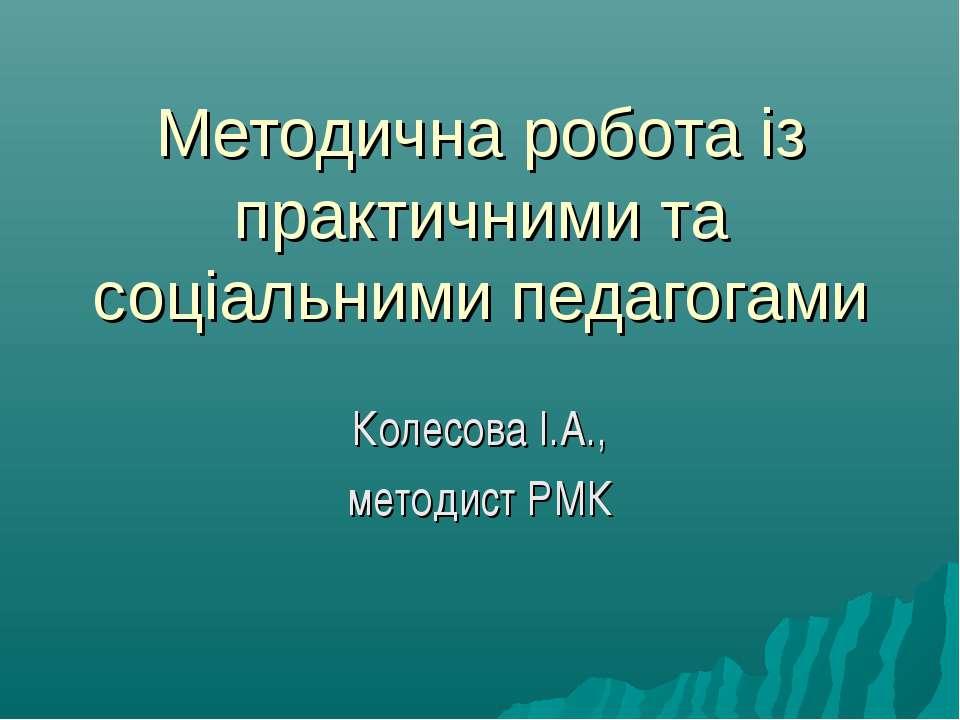 Методична робота із практичними та соціальними педагогами Колесова І.А., мето...