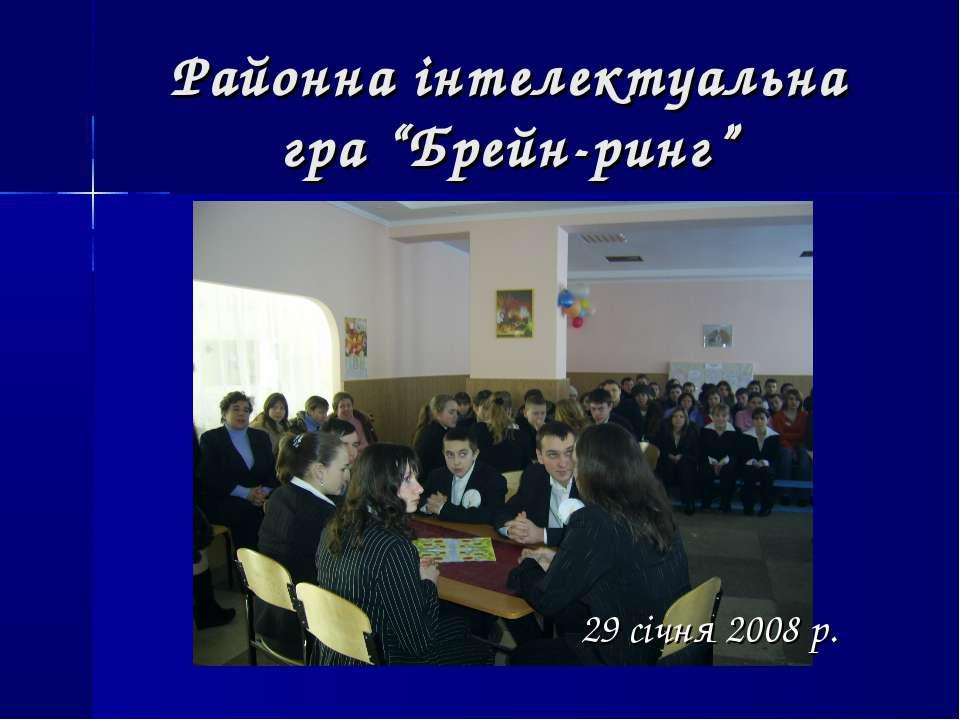 """Районна інтелектуальна гра """"Брейн-ринг"""" 29 січня 2008 р."""