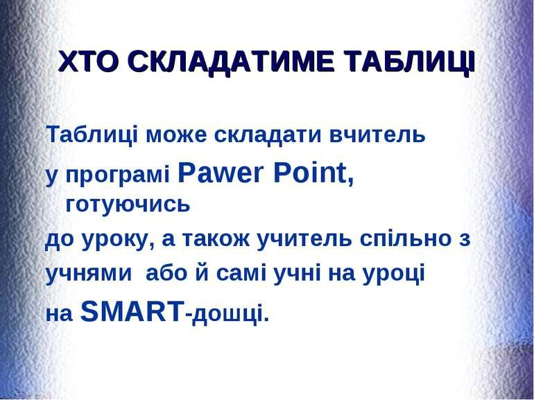 ХТО СКЛАДАТИМЕ ТАБЛИЦІ Таблиці може складати вчитель у програмі Pawer Point, ...