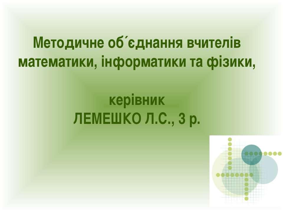 Методичне об´єднання вчителів математики, інформатики та фізики, керівник ЛЕМ...