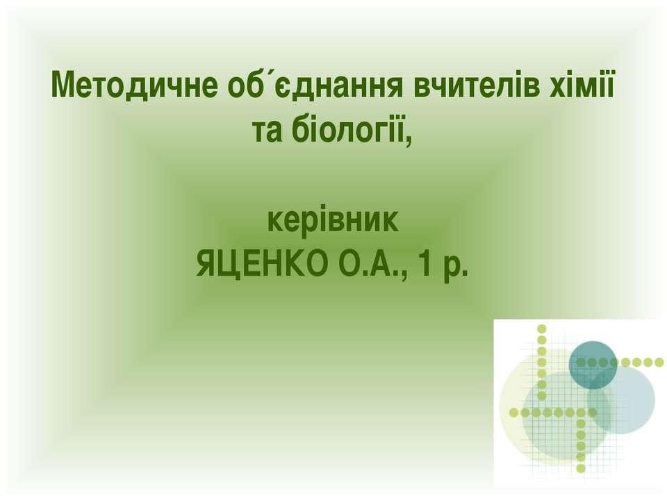 Методичне об´єднання вчителів хімії та біології, керівник ЯЦЕНКО О.А., 1 р.