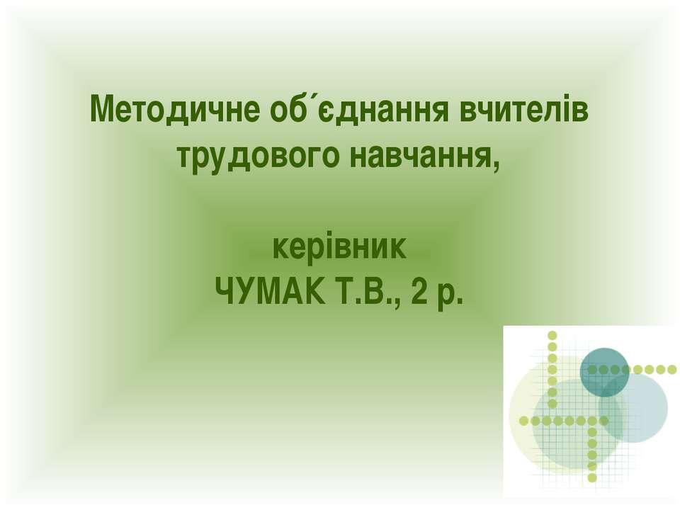 Методичне об´єднання вчителів трудового навчання, керівник ЧУМАК Т.В., 2 р.