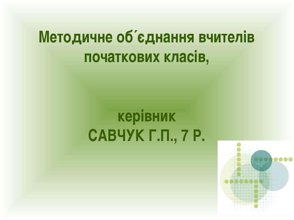 Методичне об´єднання вчителів початкових класів, керівник САВЧУК Г.П., 7 Р.