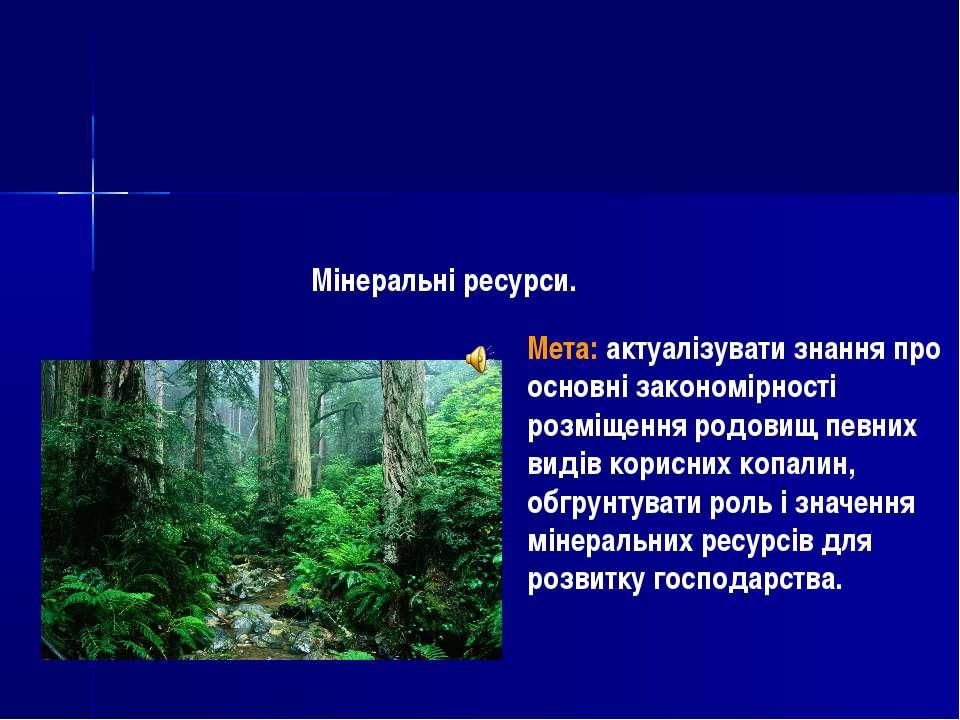 Мінеральні ресурси. Мета: актуалізувати знання про основні закономірності роз...