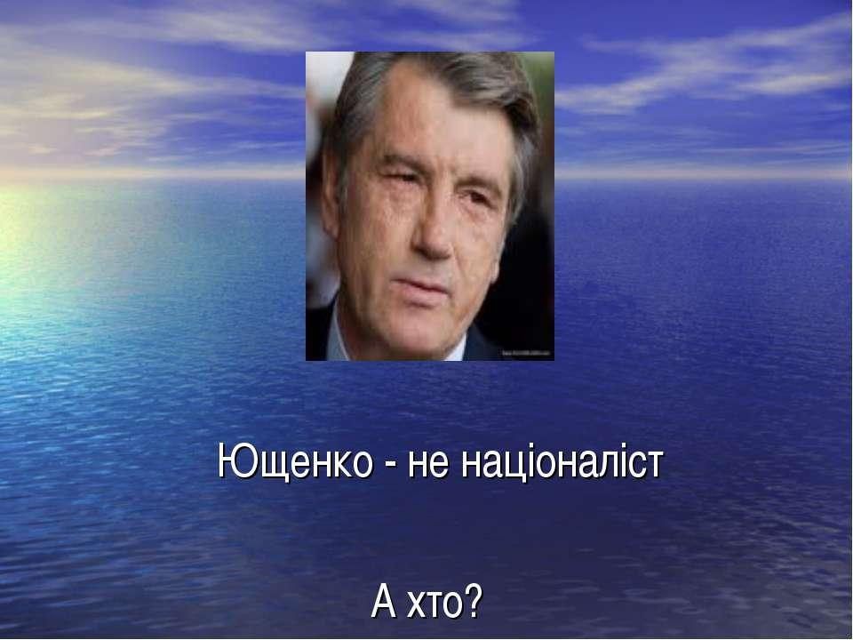 Ющенко - не націоналіст А хто?