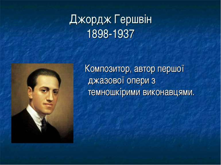 Джордж Гершвін 1898-1937 Композитор, автор першої джазової опери з темношкіри...