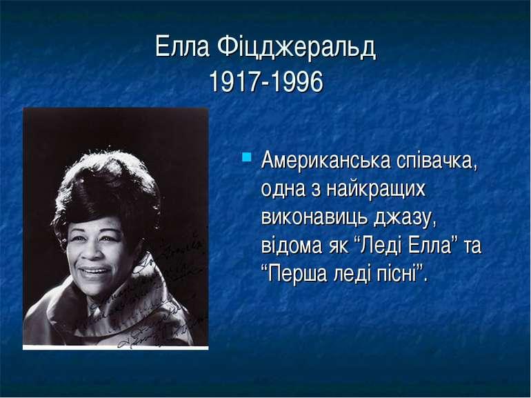 Елла Фіцджеральд 1917-1996 Американська співачка, одна з найкращих виконавиць...