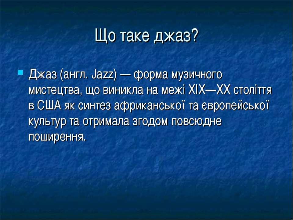 Що таке джаз? Джаз (англ. Jazz) — форма музичного мистецтва, що виникла на ме...