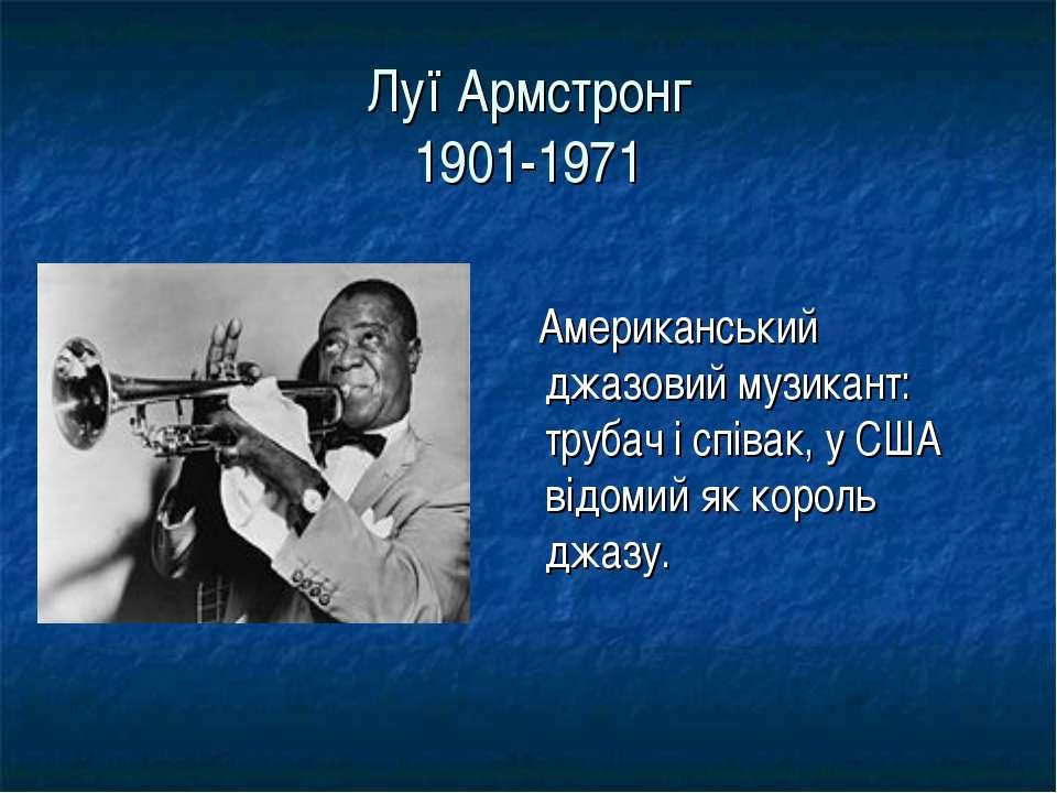 Луї Армстронг 1901-1971 Американський джазовий музикант: трубач і співак, у С...