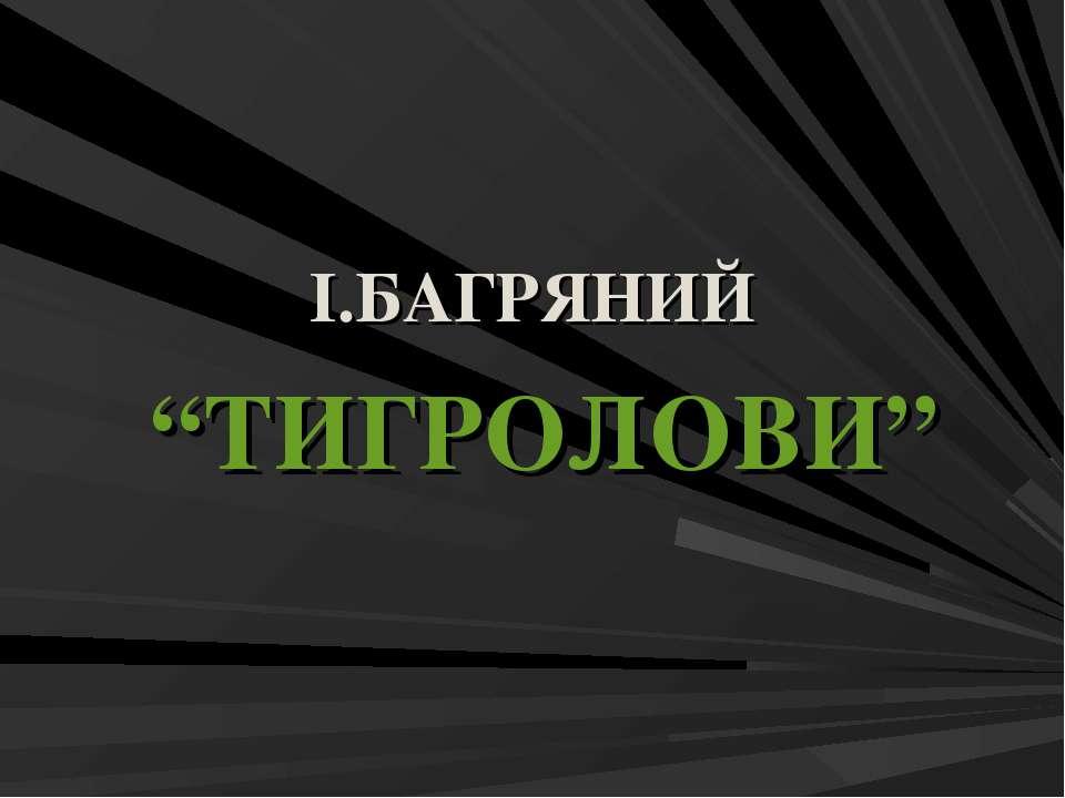 """І.БАГРЯНИЙ """"ТИГРОЛОВИ"""""""