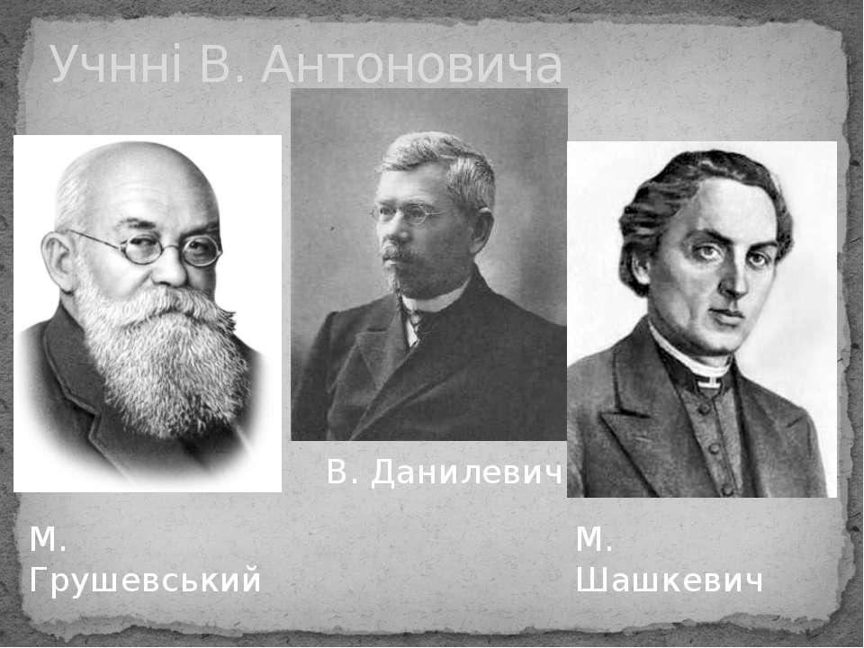 Учнні В. Антоновича М. Грушевський В. Данилевич М. Шашкевич