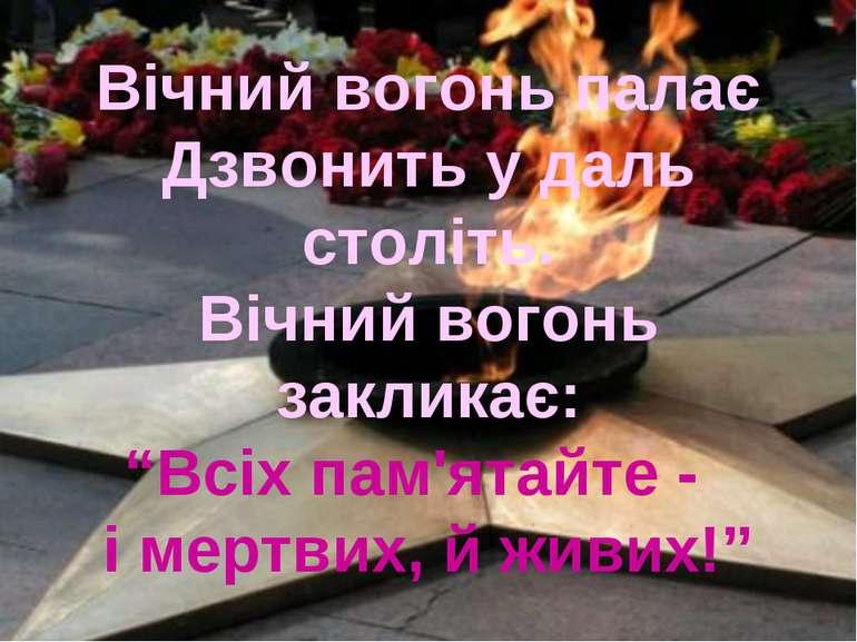 """Вічний вогонь палає Дзвонить у даль століть. Вічний вогонь закликає: """"Всіх па..."""