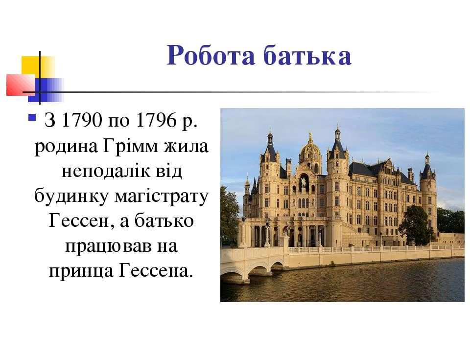 Робота батька З 1790 по 1796 р. родина Грімм жила неподалік від будинку магіс...