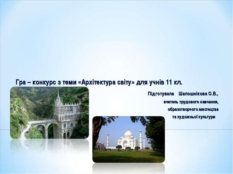 Гра – конкурс з теми «Архітектура світу» для учнів 11 кл. Підготувала Шапошні...