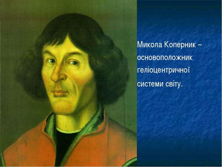 Микола Коперник – основоположник геліоцентричної системи світу.