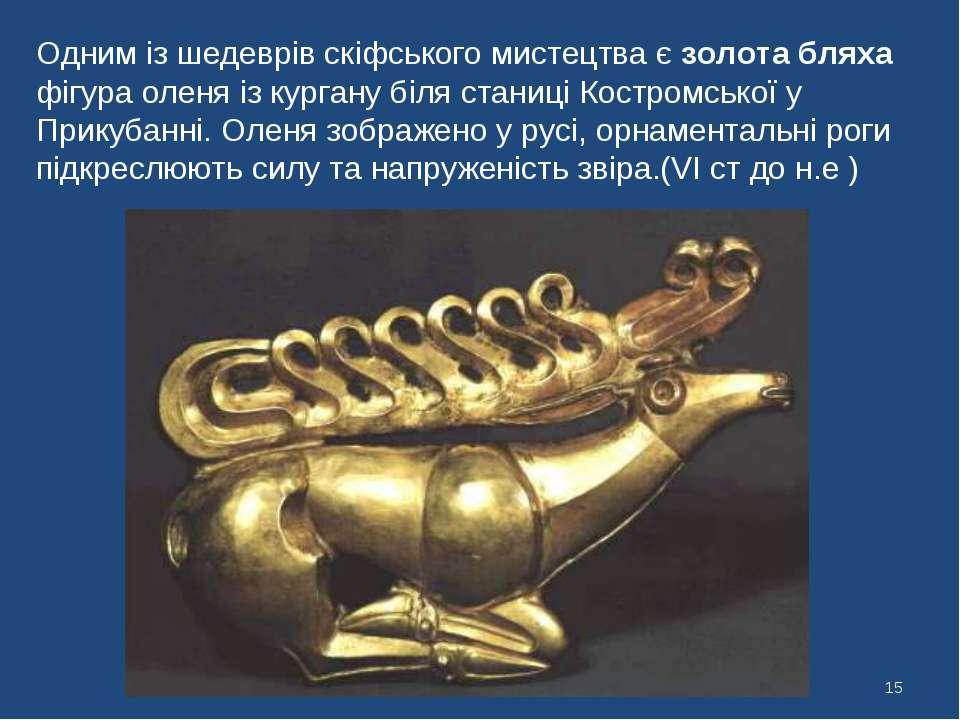* Одним із шедеврів скіфського мистецтва є золота бляха фігура оленя із курга...