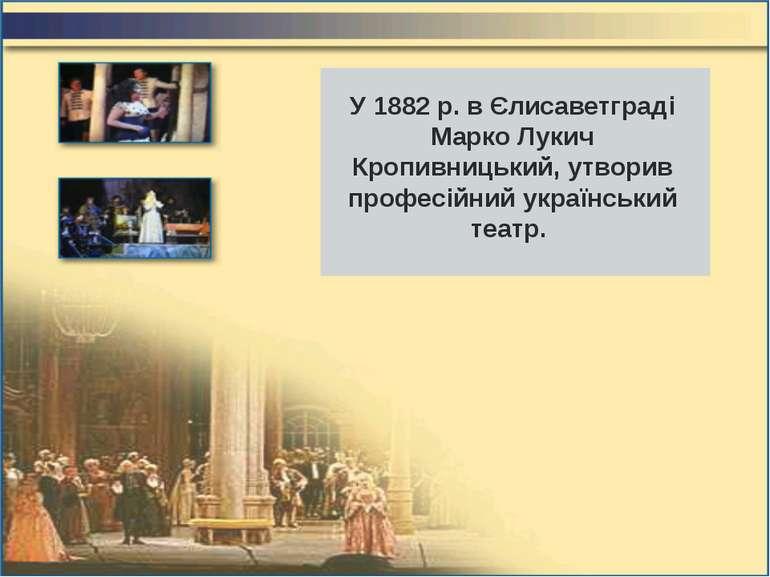У 1882 р. в Єлисаветграді Марко Лукич Кропивницький, утворив професійний укра...