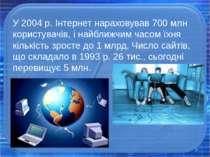 У2004р. Інтернет нараховував 700 млн користувачів, і найближчим часом їхня ...