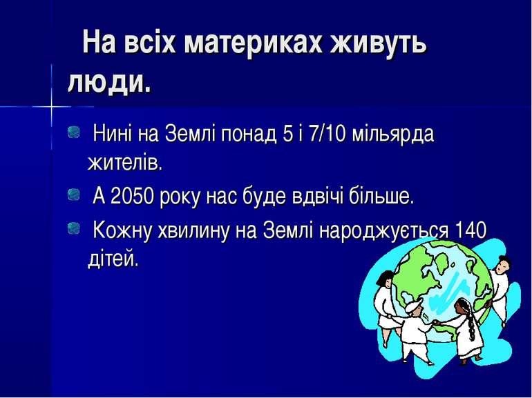 На всіх материках живуть люди. Нині на Землі понад 5 і 7/10 мільярда жителів....