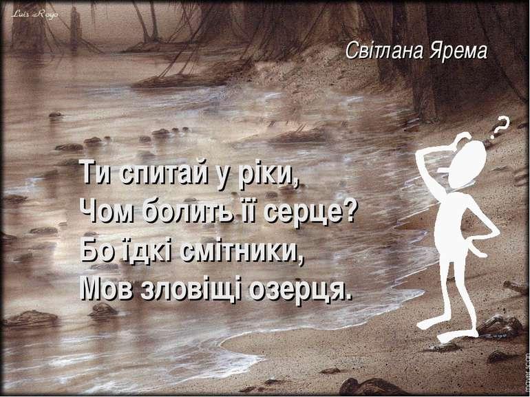 Ти спитай у ріки, Чом болить її серце? Бо їдкі смітники, Мов зловіщі озерця. ...