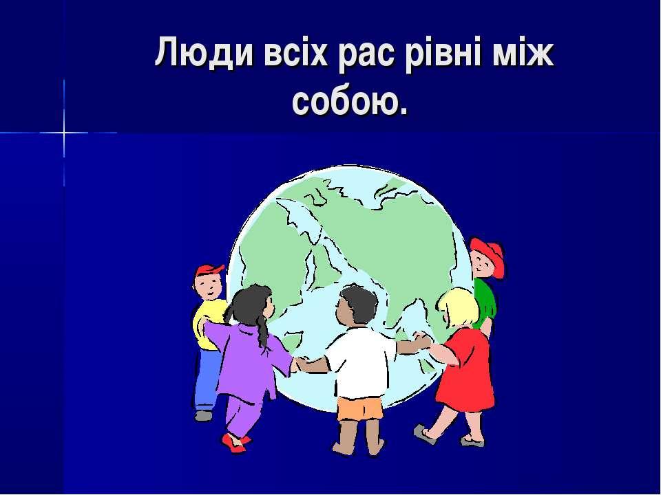 Люди всіх рас рівні між собою.