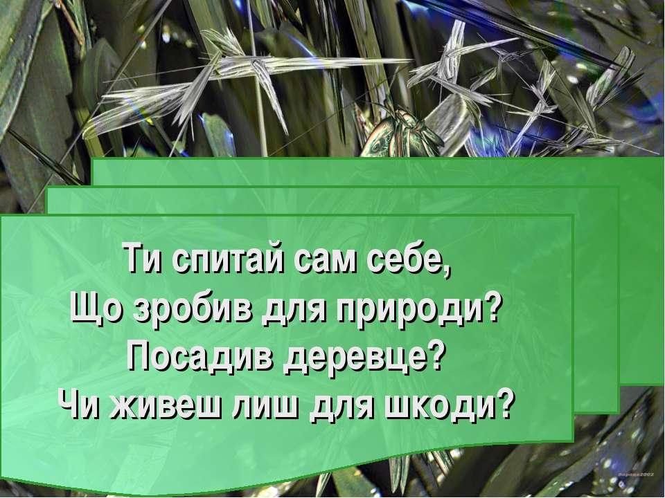 Ти спитай сам себе, Що зробив для природи? Посадив деревце? Чи живеш лиш для ...