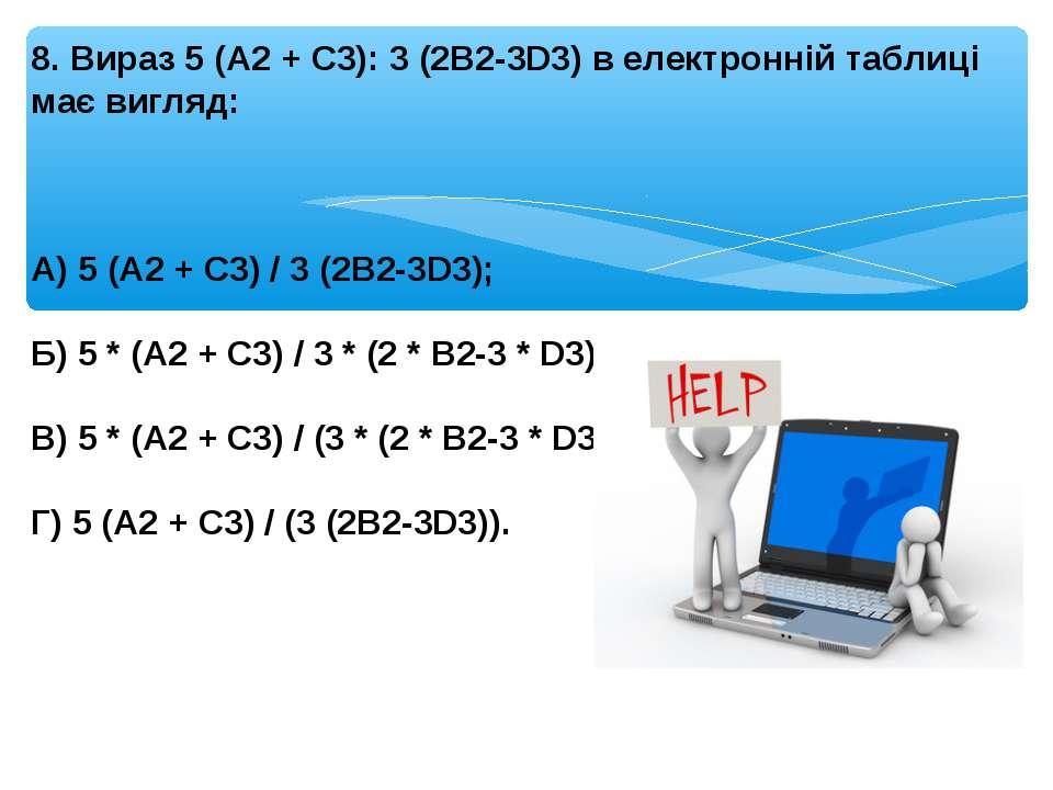8. Вираз 5 (A2 + C3): 3 (2B2-3D3) в електронній таблиці має вигляд: А) 5 (A2 ...