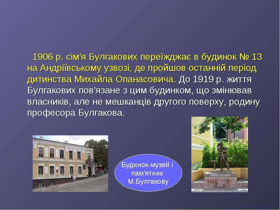 1906р. сім'я Булгакових переїжджає в будинок №13 на Андріївському узвозі, д...