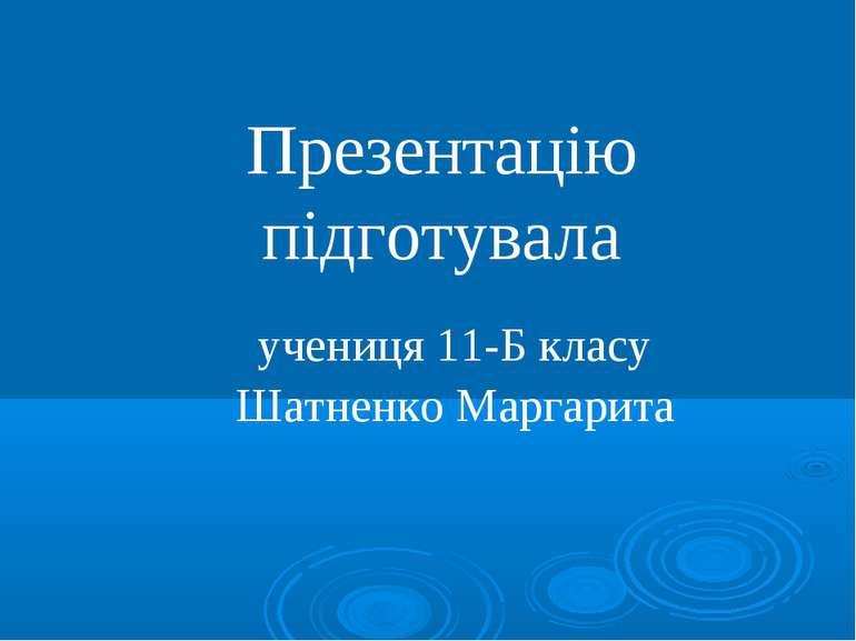 Презентацію підготувала учениця 11-Б класу Шатненко Маргарита