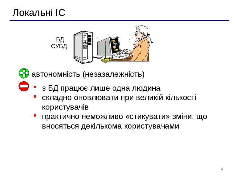 * Локальні ІС автономність (незазалежність) з БД працює лише одна людина скла...