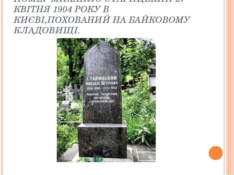 ПОМЕР МИХАЙЛО СТАРИЦЬКИЙ 27 КВІТНЯ 1904 РОКУ В КИЄВІ,ПОХОВАНИЙ НА БАЙКОВОМУ К...