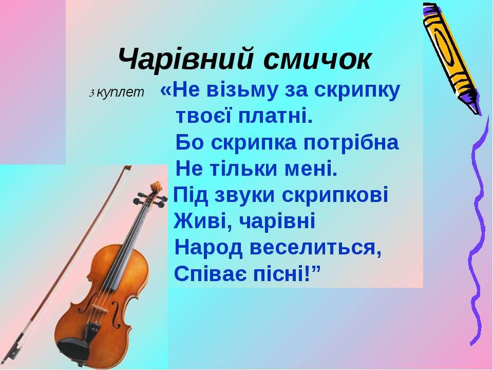 Чарівний смичок 3 куплет «Не візьму за скрипку твоєї платні. Бо скрипка потрі...