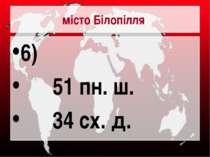 місто Білопілля 6) 51 пн. ш. 34 сх. д.
