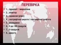 ПЕРЕВІРКА 1…паралелі і меридіани 2…екватор 3…однакові (рівні) 4…географічна ш...