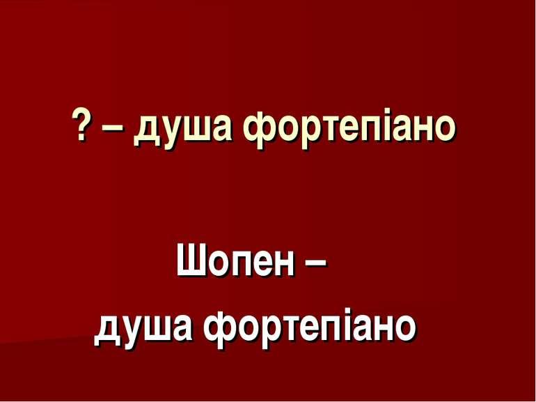 ? – душа фортепіано Шопен – душа фортепіано
