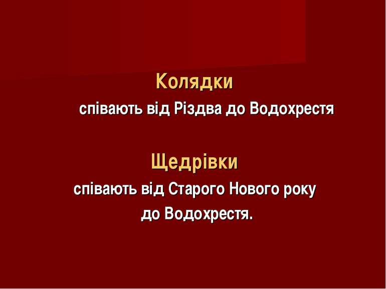 Колядки співають від Різдва до Водохрестя Щедрівки співають від Старого Новог...