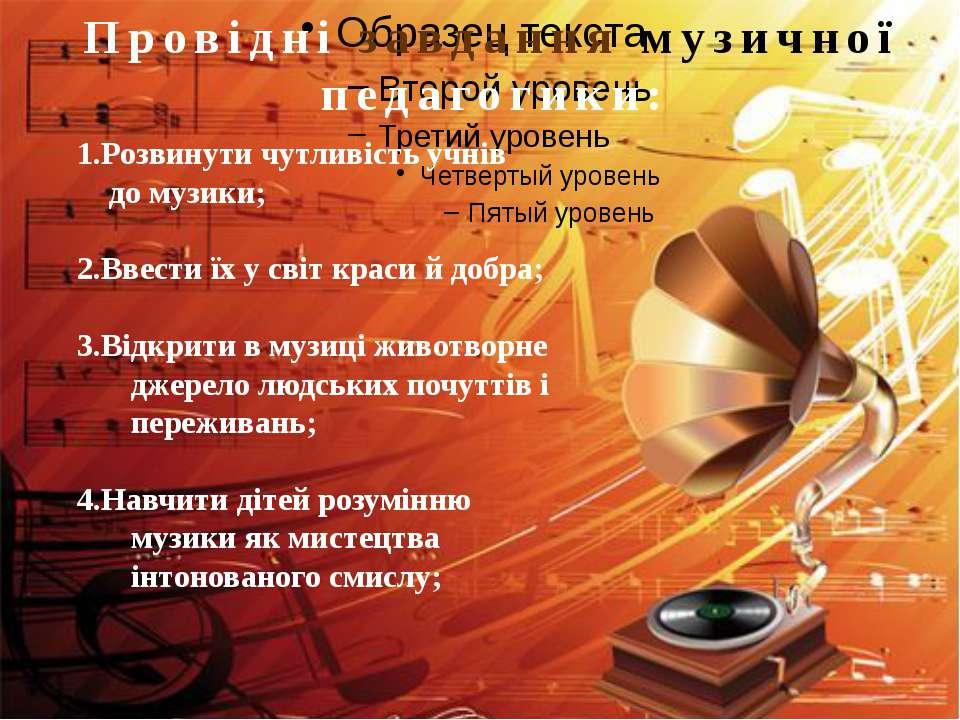 Провідні завдання музичної педагогики: 1.Розвинути чутливість учнів до музики...