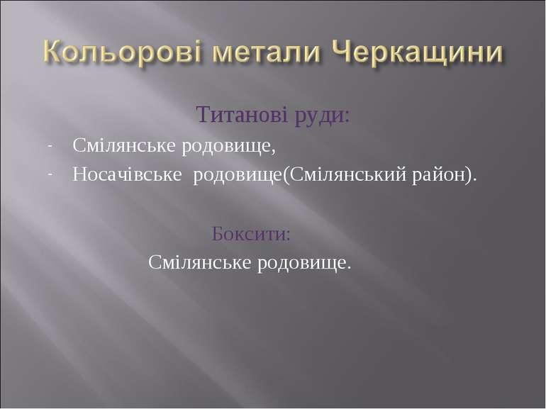 Титанові руди: Смілянське родовище, Носачівське родовище(Смілянський район). ...