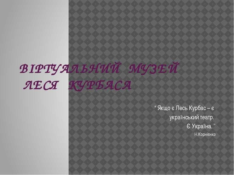 """ВІРТУАЛЬНИЙ МУЗЕЙ ЛЕСЯ КУРБАСА """" Якщо є Лесь Курбас – є український театр. Є ..."""