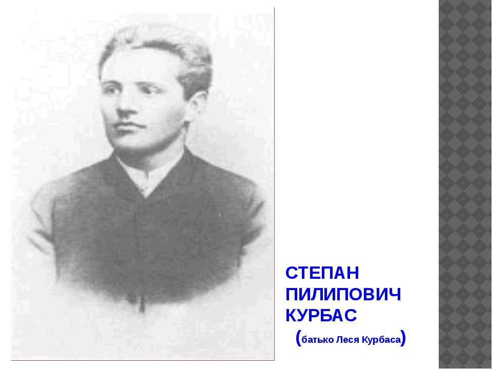 СТЕПАН ПИЛИПОВИЧ КУРБАС (батько Леся Курбаса)